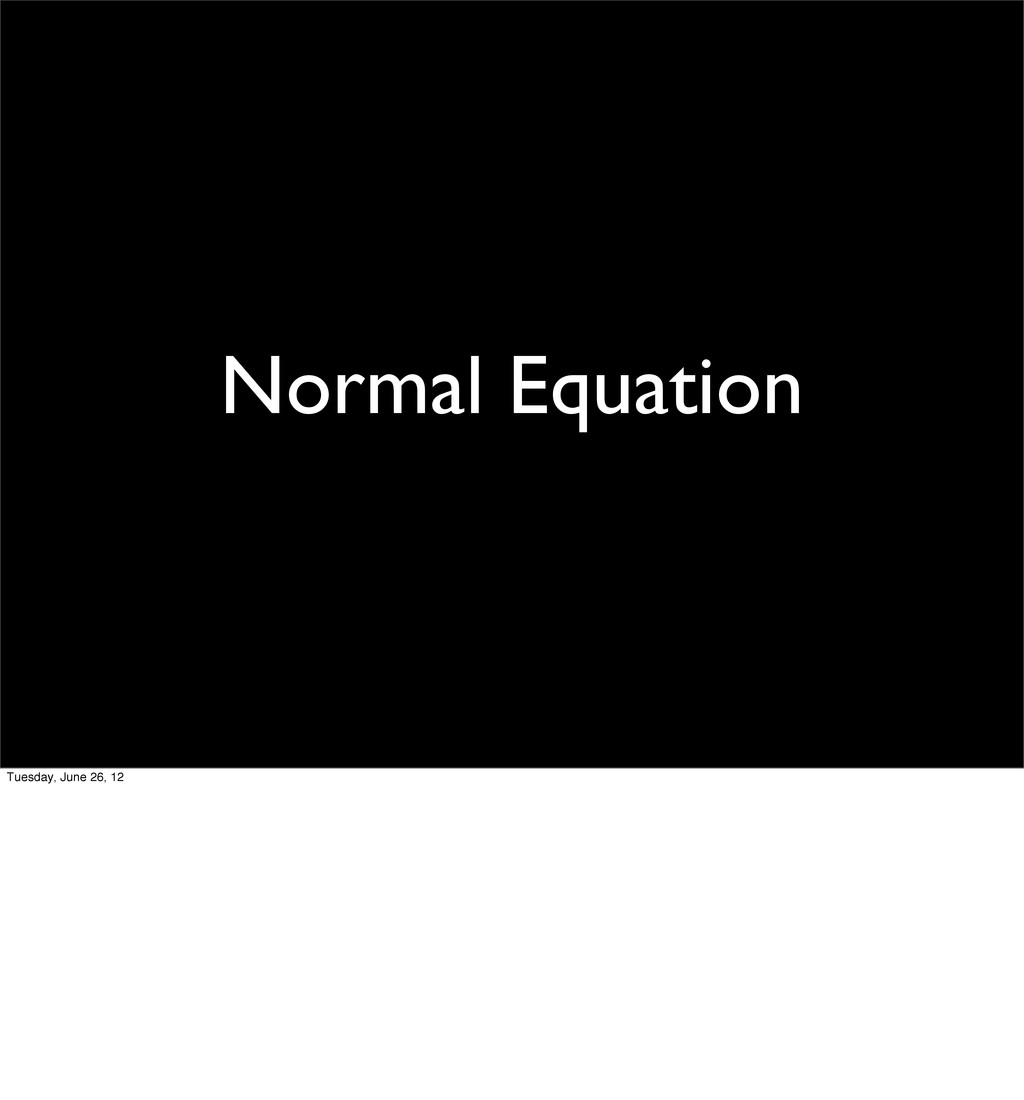 Normal Equation Tuesday, June 26, 12