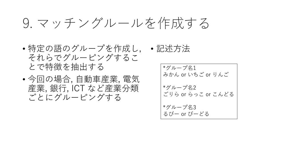 9. マッチングルールを作成する • 特定の語のグループを作成し, それらでグルーピングするこ...