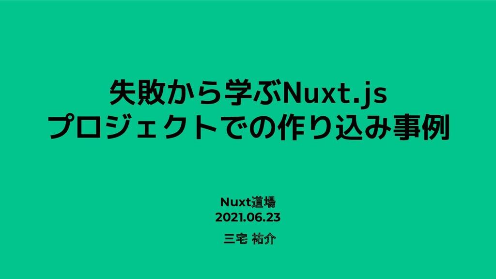 失敗から学ぶNuxt.js プロジェクトでの作り込み事例 Nuxt道場 2021.06.23 ...