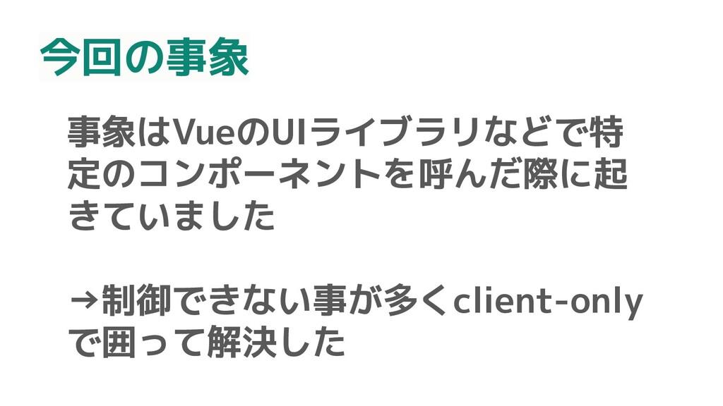 事象はVueのUIライブラリなどで特 定のコンポーネントを呼んだ際に起 きていました →制御で...