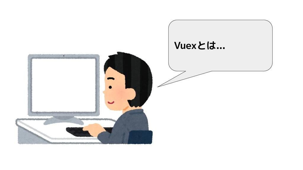 Vuexとは...