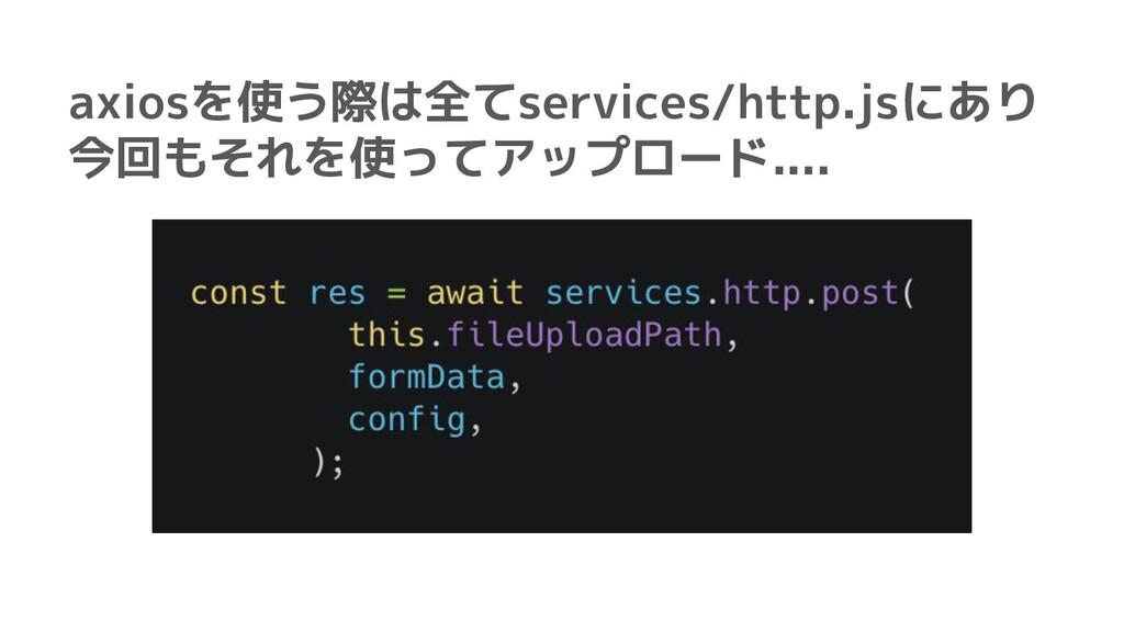 axiosを使う際は全てservices/http.jsにあり 今回もそれを使ってアップロード...