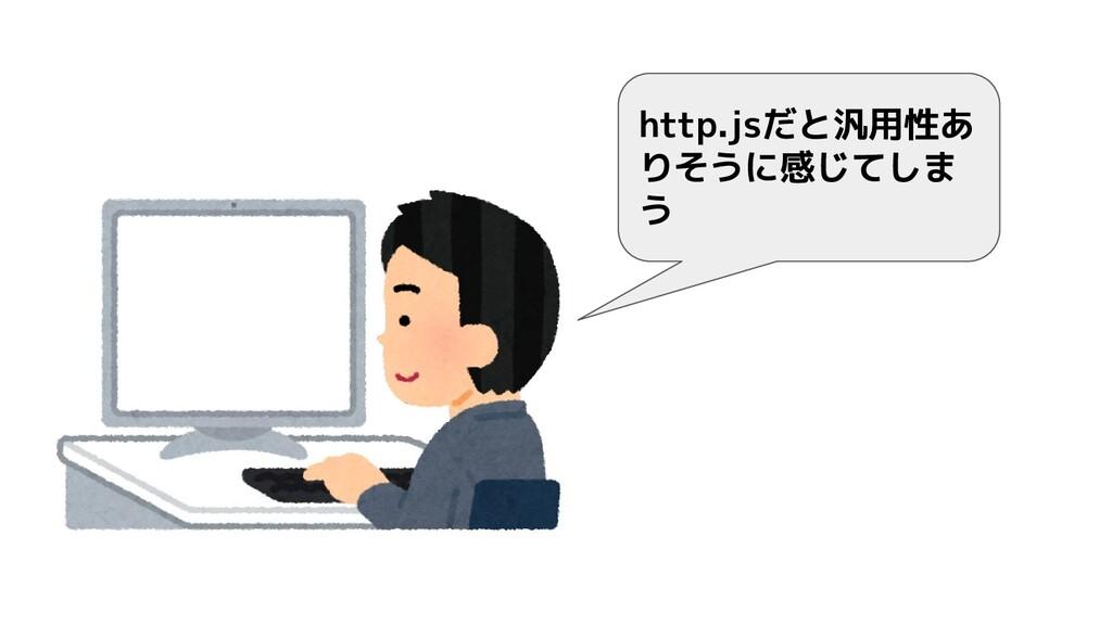 http.jsだと汎用性あ りそうに感じてしま う