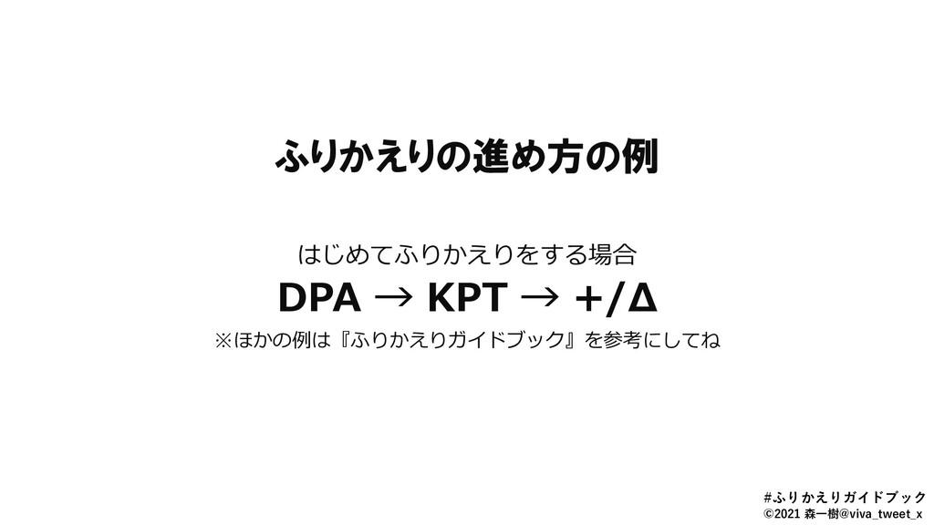 ふりかえりの進め方の例 はじめてふりかえりをする場合 DPA → KPT → +/Δ ※ほかの...