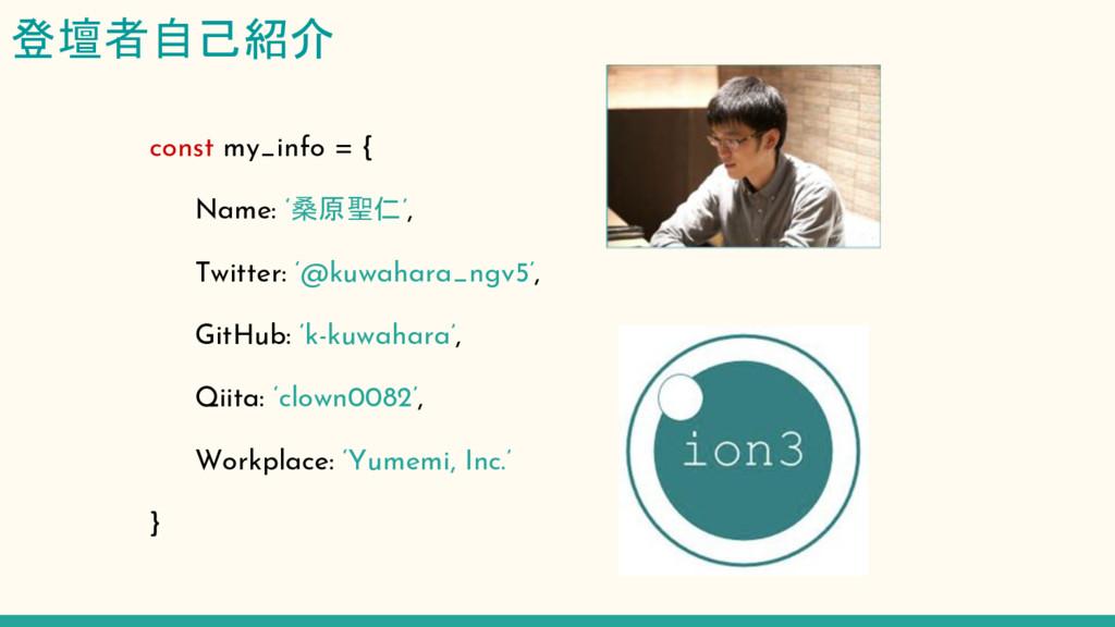 登壇者自己紹介 const my_info = {   Name: '桑原聖仁',   Twi...