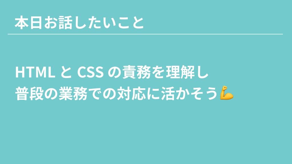 HTML と CSS の責務を理解し  普段の業務での対応に活かそう 本日お話したいこと
