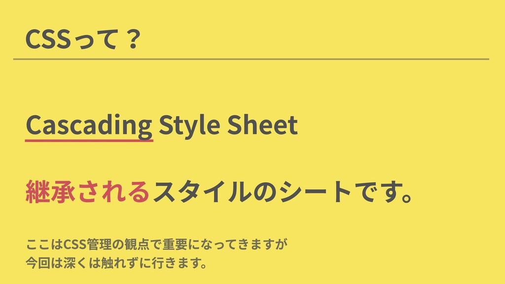 CSSって? Cascading Style Sheet スタイルのシートです。 継承される