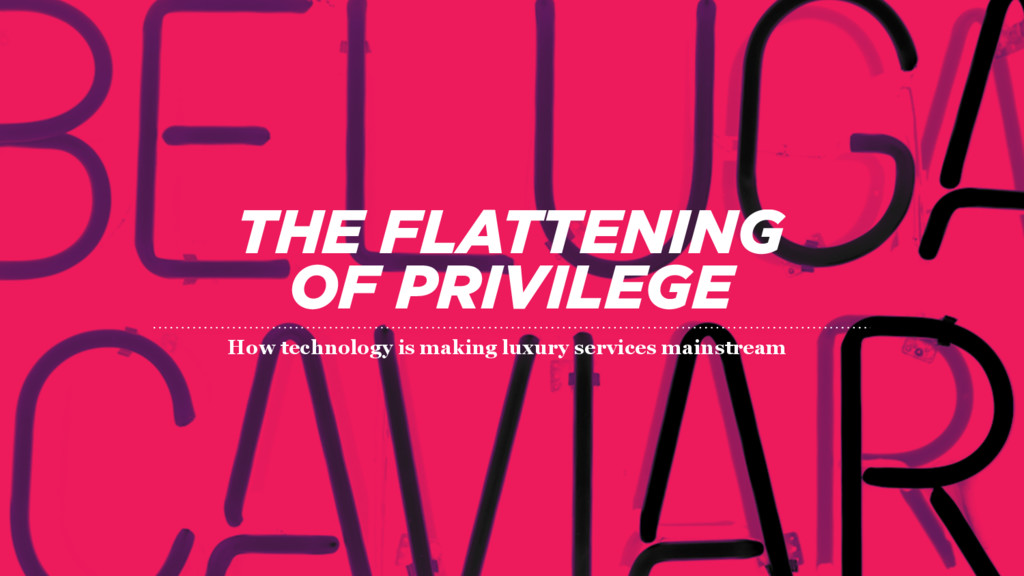 THE FLATTENING  OF PRIVILEGE How technology is...
