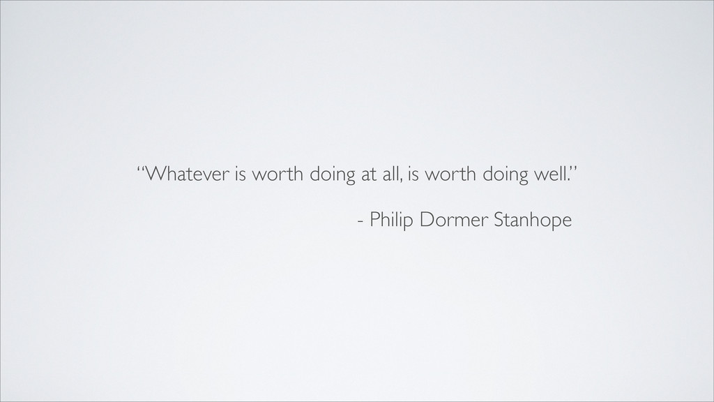 """Whatever is worth doing at all, is worth doing..."
