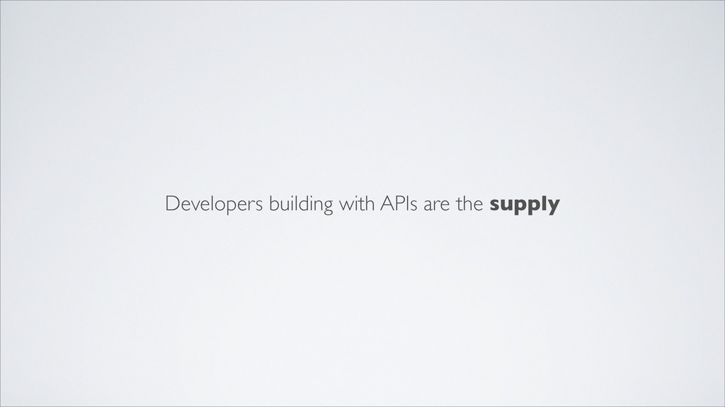 Developers building with APIs are the supply