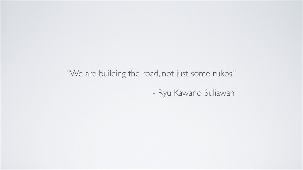 """We are building the road, not just some rukos...."