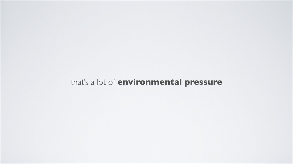 that's a lot of environmental pressure