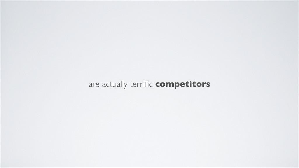 are actually terrific competitors