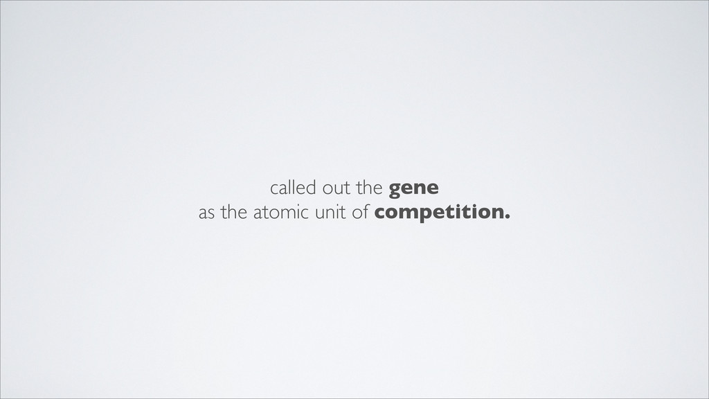 called out the gene as the atomic unit of compe...