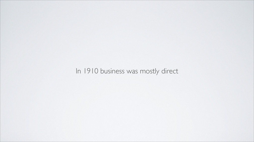 In 1910 business was mostly direct