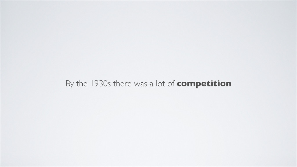 By the 1930s there was a lot of competition