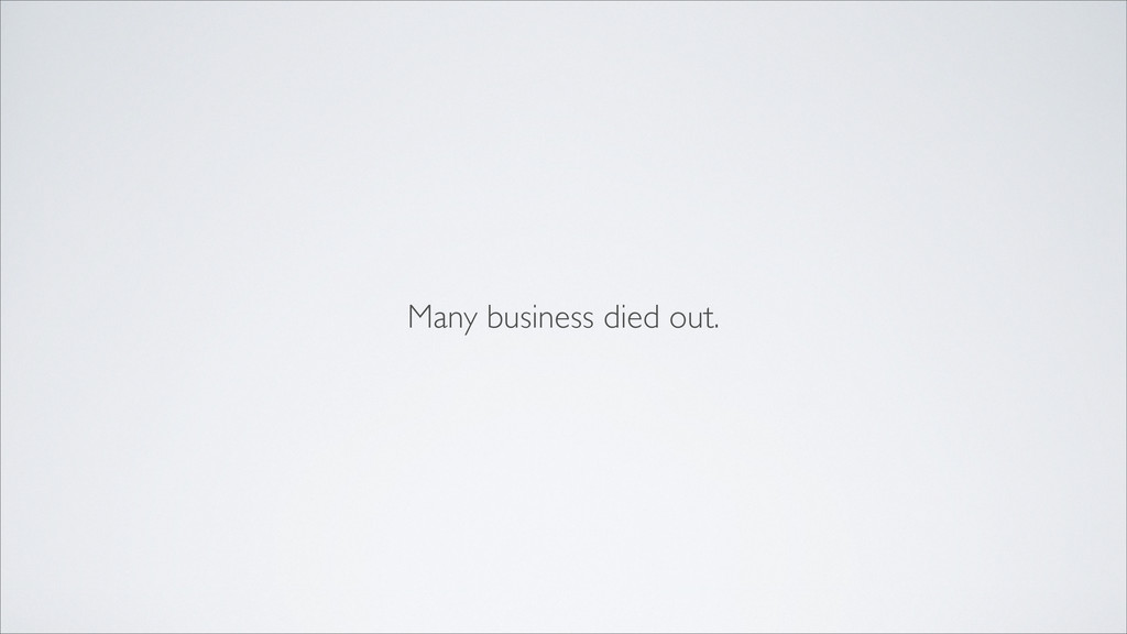 Many business died out.