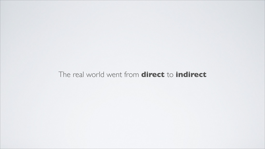 The real world went from direct to indirect
