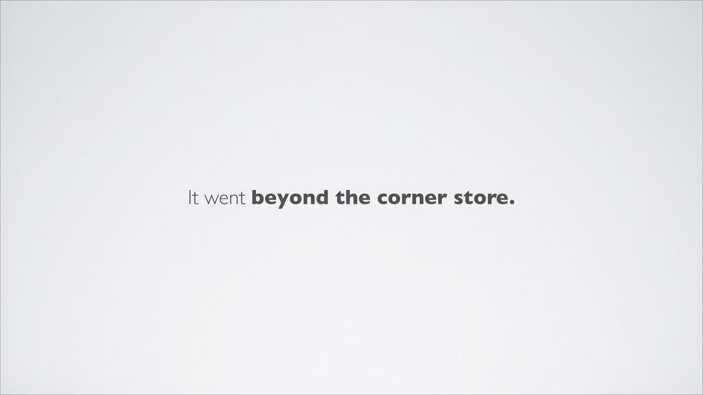 It went beyond the corner store.