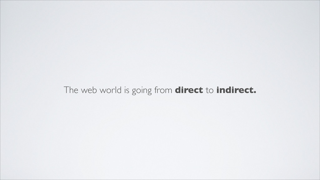 The web world is going from direct to indirect.