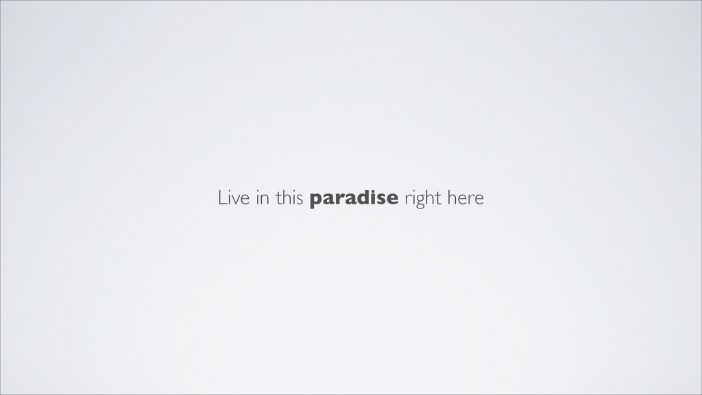 Live in this paradise right here