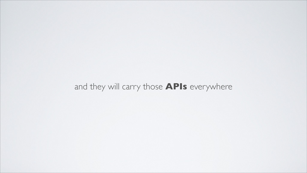and they will carry those APIs everywhere