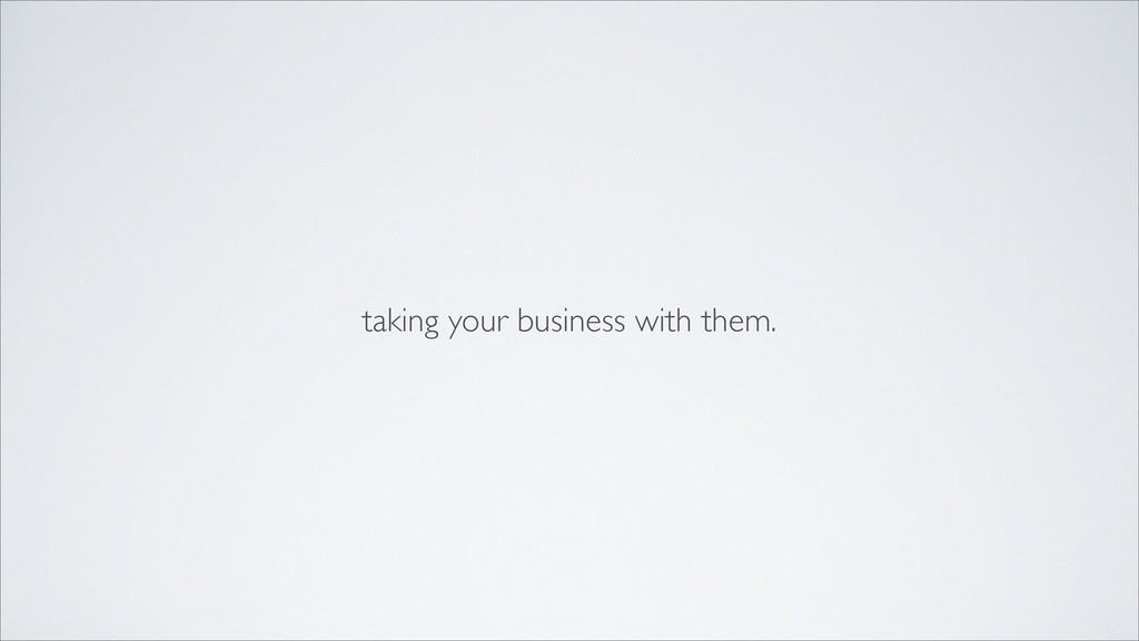 taking your business with them.