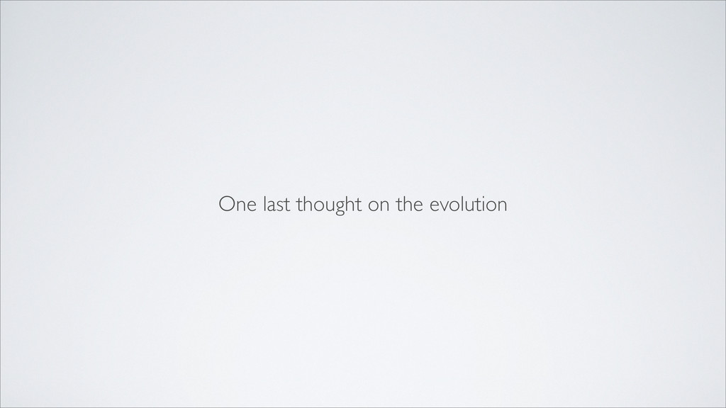 One last thought on the evolution