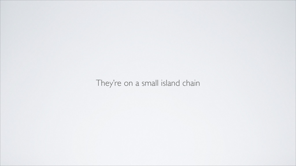 They're on a small island chain