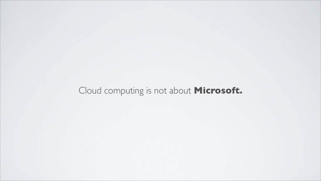 Cloud computing is not about Microsoft.