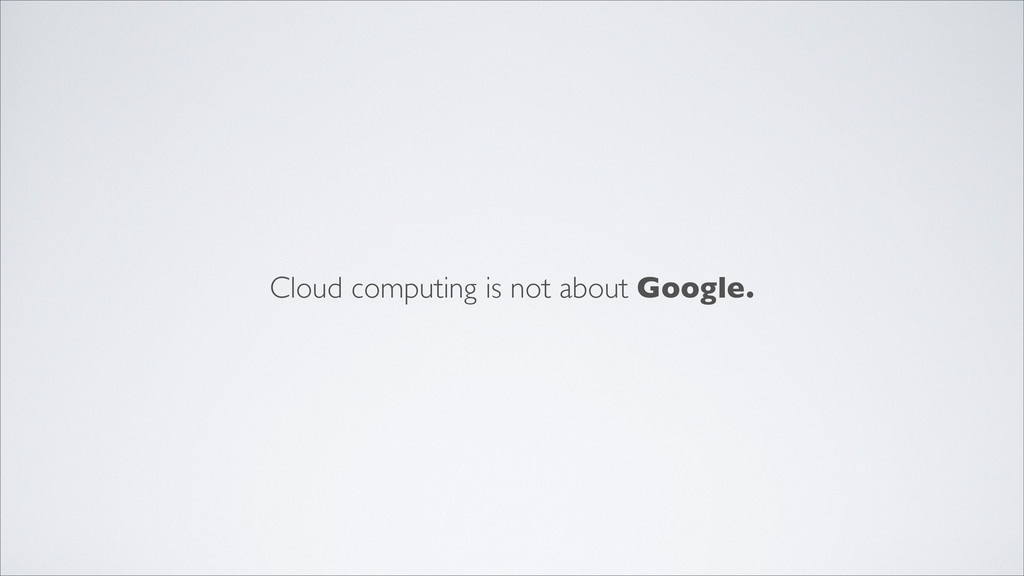 Cloud computing is not about Google.