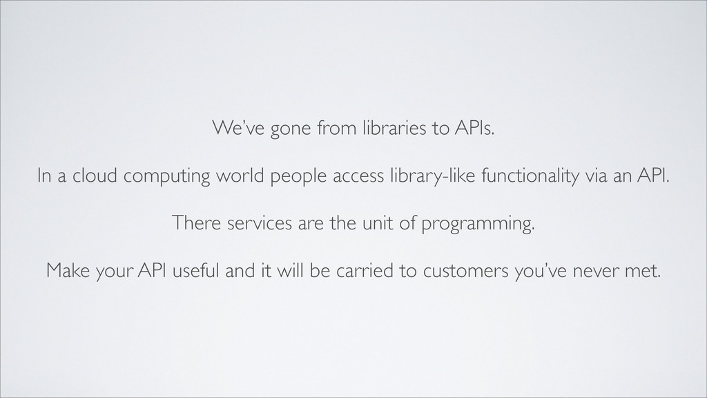 We've gone from libraries to APIs. In a cloud c...