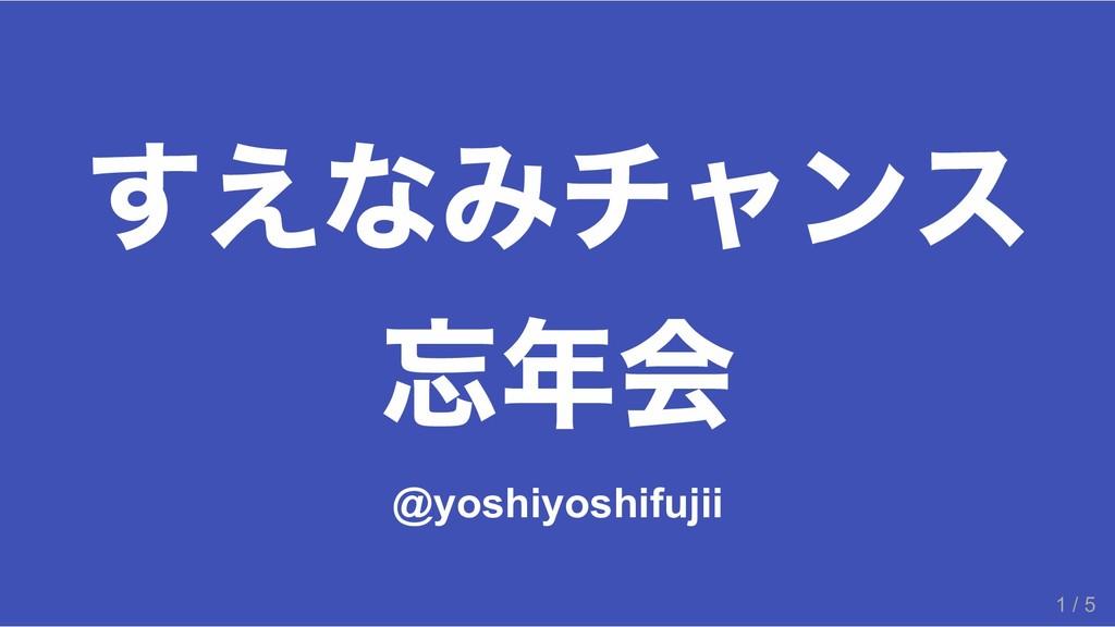 すえなみチャンス 忘年会 @yoshiyoshifujii 1 / 5