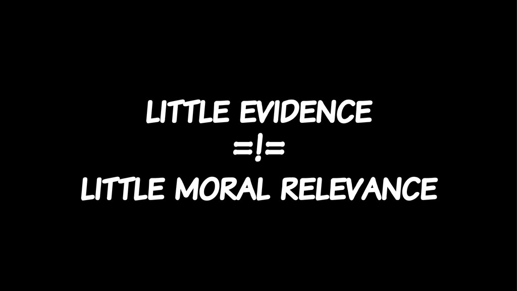 little evidence =!= little moral relevance