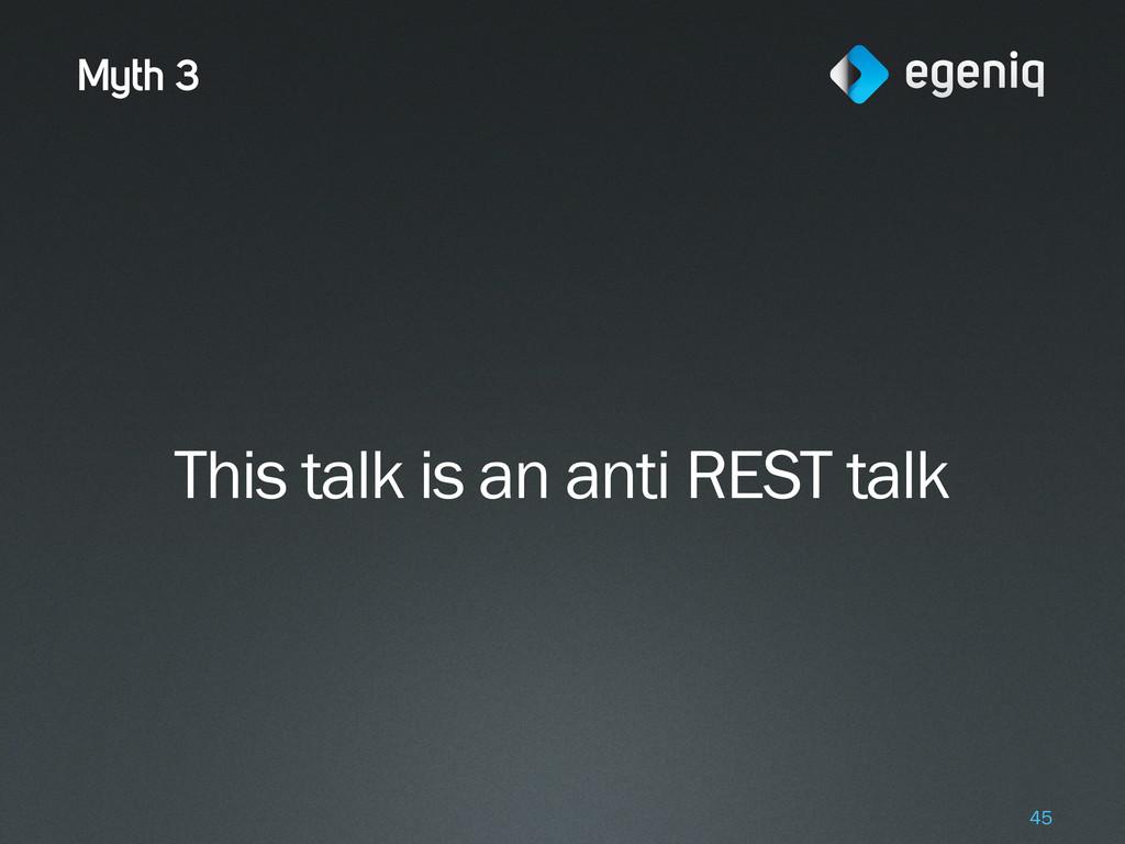 Myth 3 This talk is an anti REST talk 45