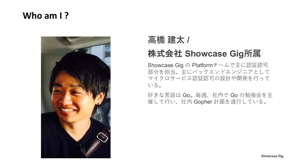 Who am I ? ⾼橋 建太 / 株式会社 Showcase Gig所属 Showcase...