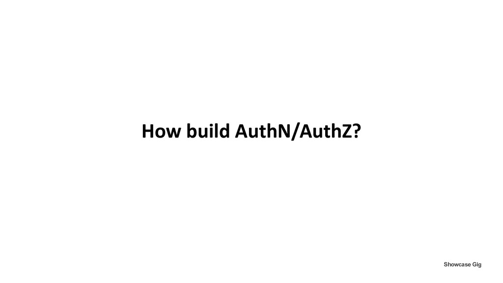 How build AuthN/AuthZ? Showcase Gig