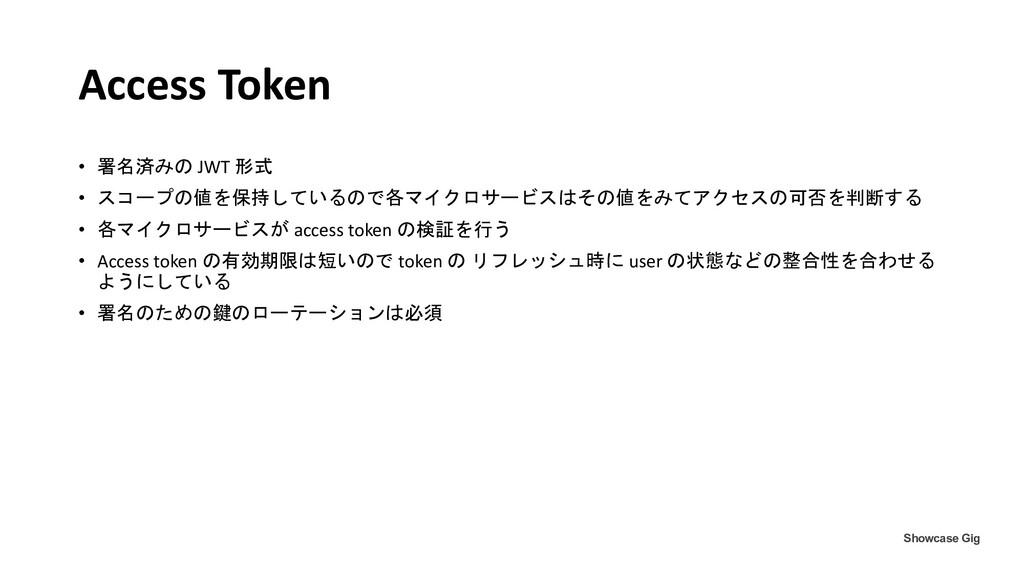 Access Token • 署名済みの JWT 形式 • スコープの値を保持しているので各マ...