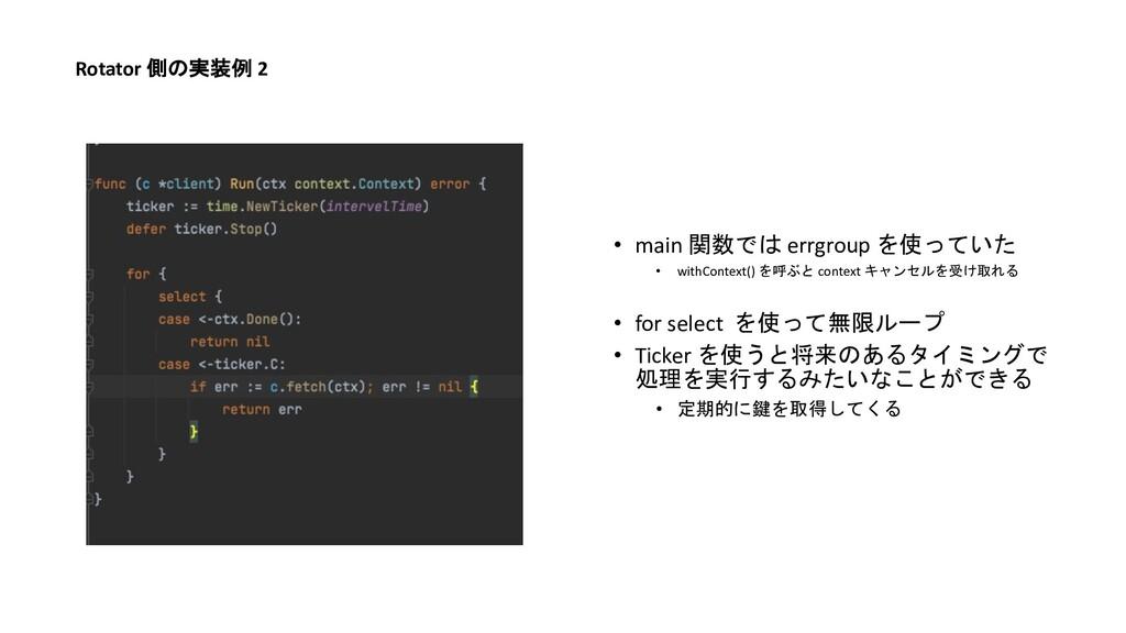 Rotator 側の実装例 2 • main 関数では errgroup を使っていた • w...