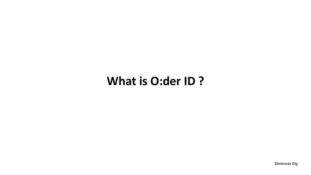 What is O:der ID ? Showcase Gig