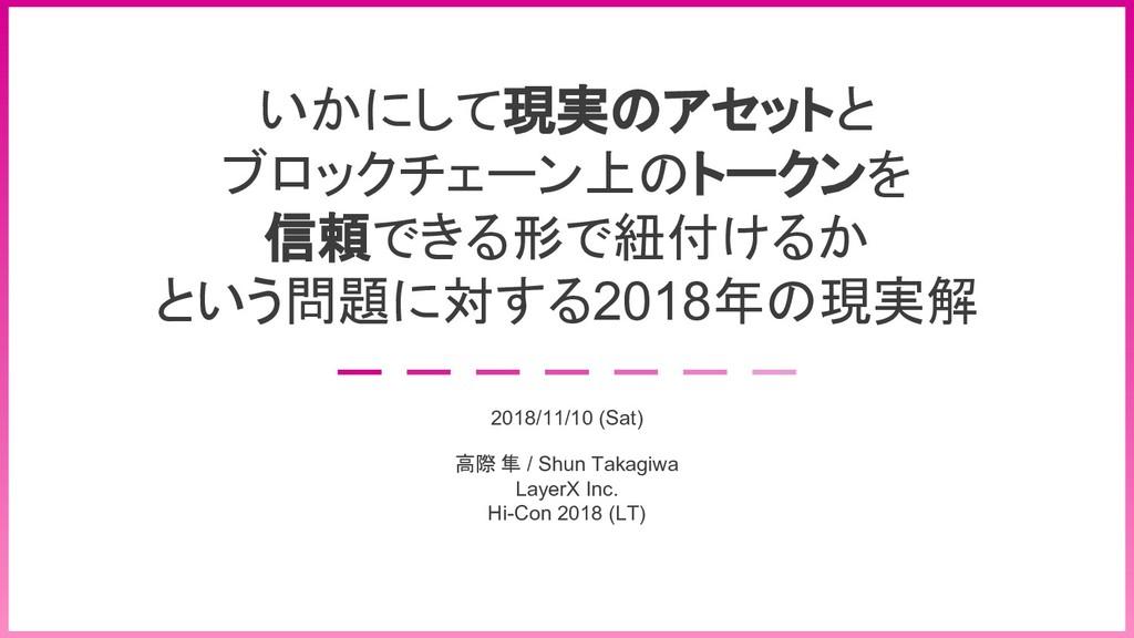 © 2018 Shun Takagiwa 1 いかにして現実のアセットと ブロックチェーン上の...