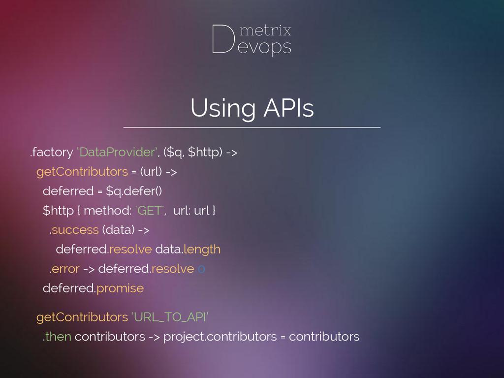 Using APIs .factory 'DataProvider', ($q, $http)...