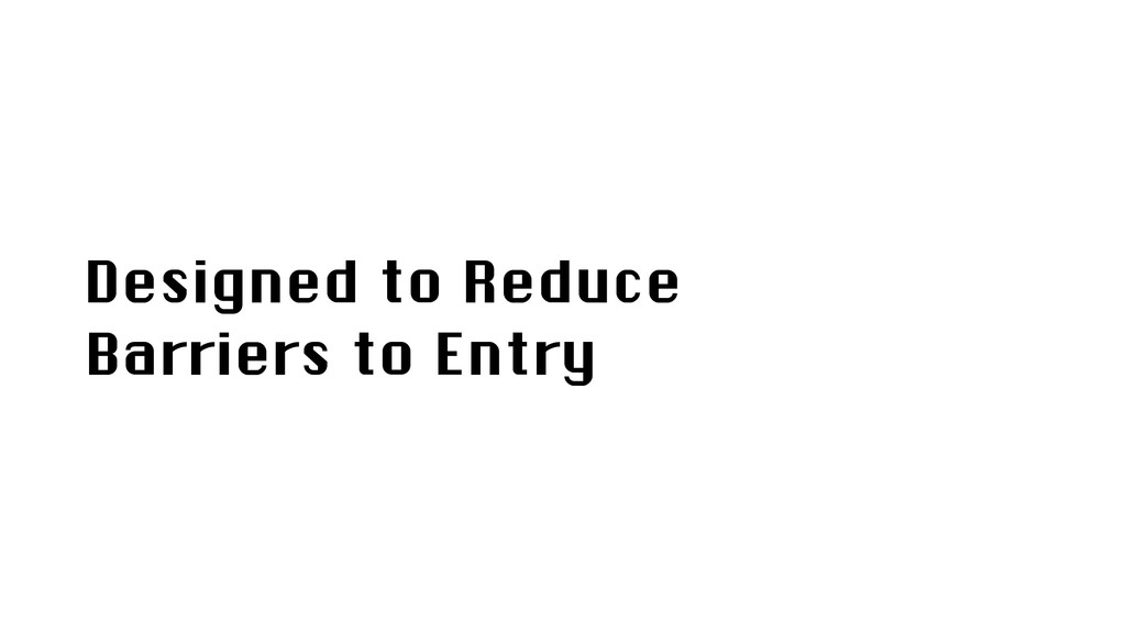 Designed to Reduce Barriers to Entry