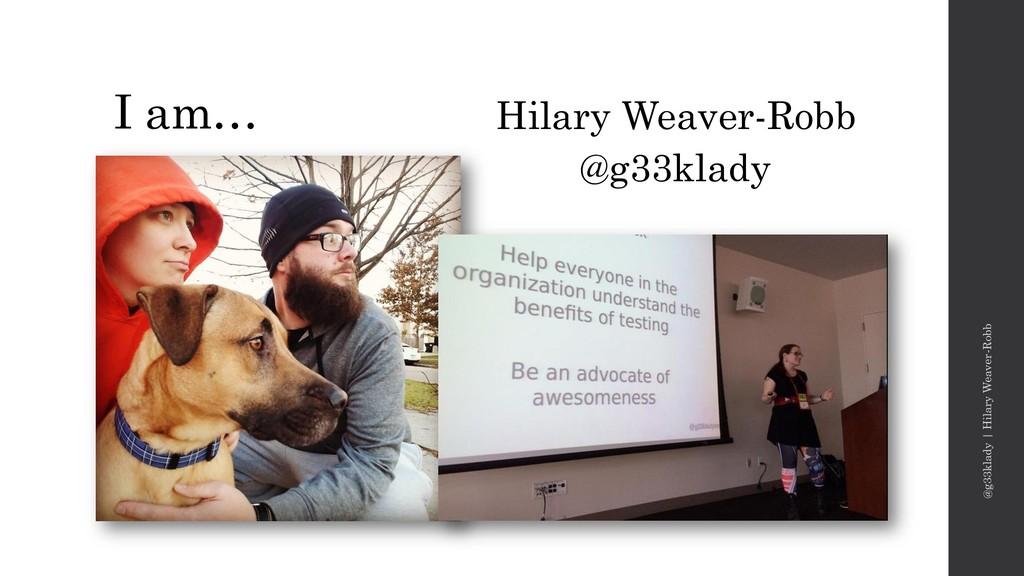 I am… Hilary Weaver-Robb @g33klady @g33klady | ...