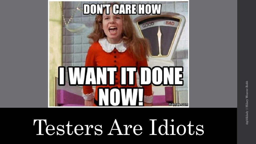 Testers Are Idiots @g33klady   Hilary Weaver-Ro...