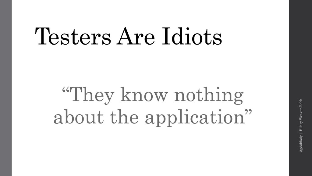 "Testers Are Idiots ""They know nothing about the..."