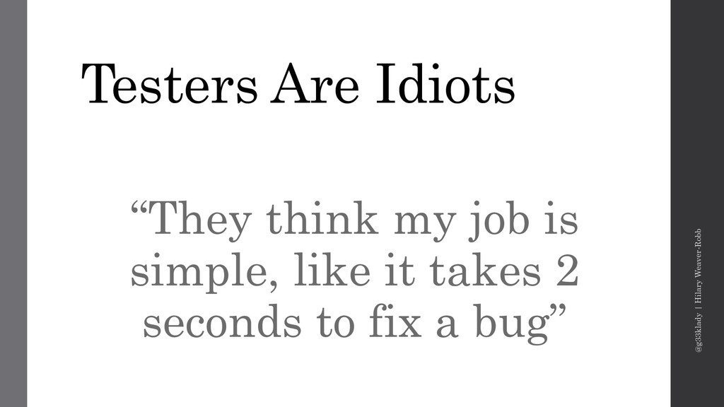 "Testers Are Idiots ""They think my job is simple..."