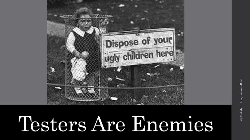 Testers Are Enemies @g33klady | Hilary Weaver-R...