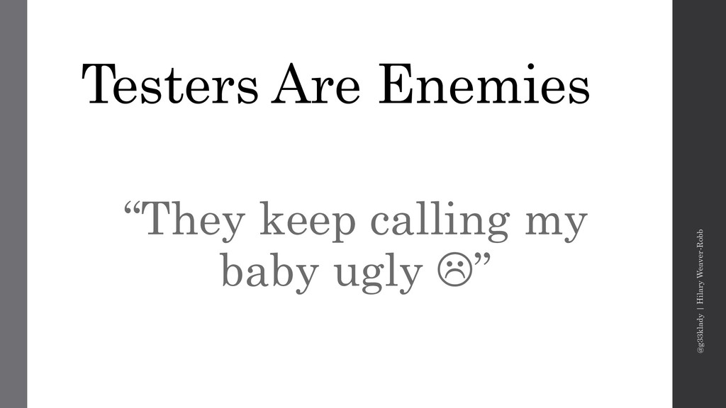 "Testers Are Enemies ""They keep calling my baby ..."