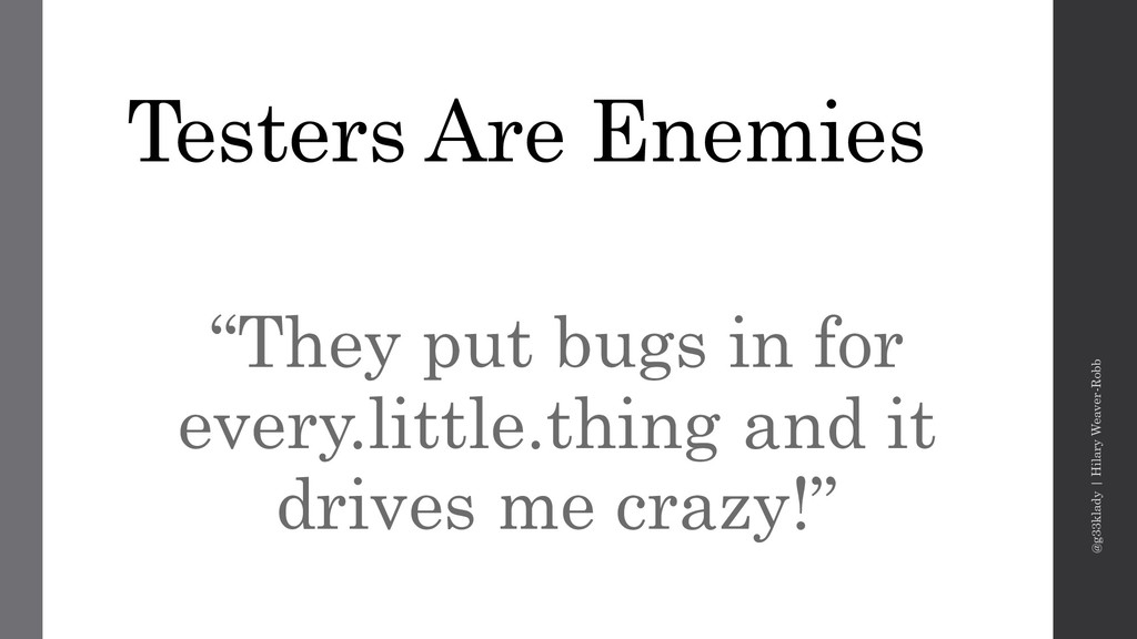 "Testers Are Enemies ""They put bugs in for every..."